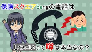 保険スクエアbangの電話はしつこいって噂は本当なの?